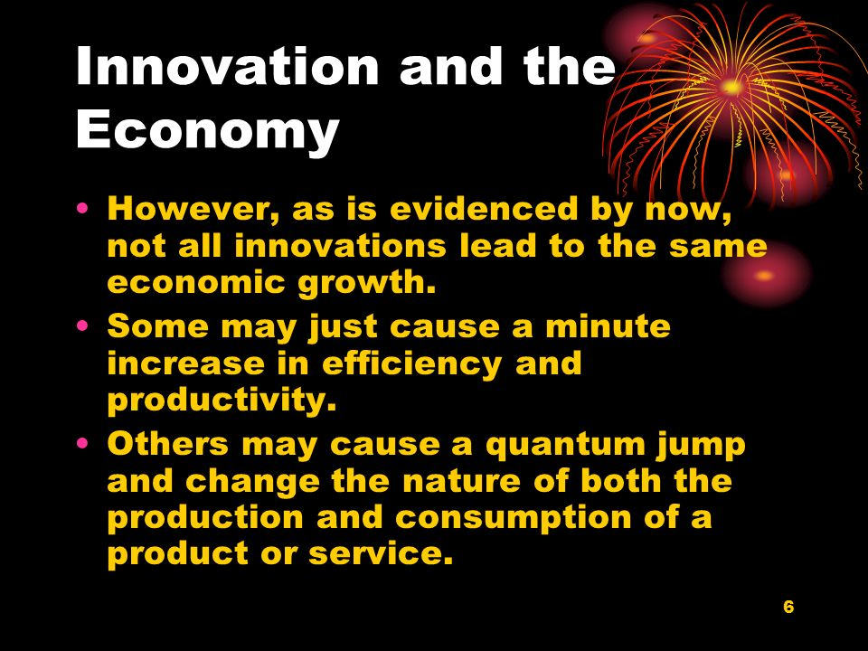 6 Innovation and the Economy However, as is evidenced by now, not all innovations lead to the same economic growth. Some may just cause a minute incre