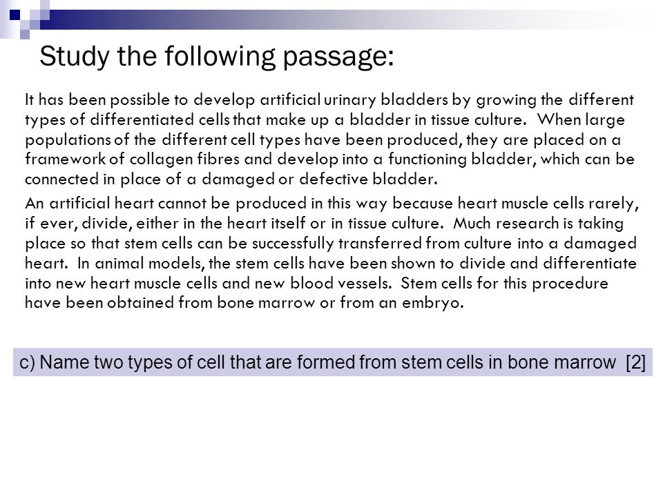 Study the following passage: It has been possible to develop artificial urinary bladders by growing the different types of differentiated cells that m