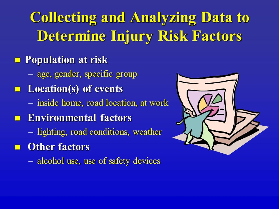 Collecting and Analyzing Data to Determine Injury Risk Factors Population at risk Population at risk –age, gender, specific group Location(s) of event