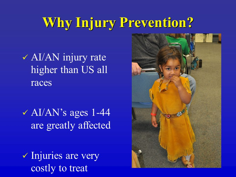 Why Injury Prevention? AI/AN injury rate higher than US all races AI/ANs ages 1-44 are greatly affected Injuries are very costly to treat