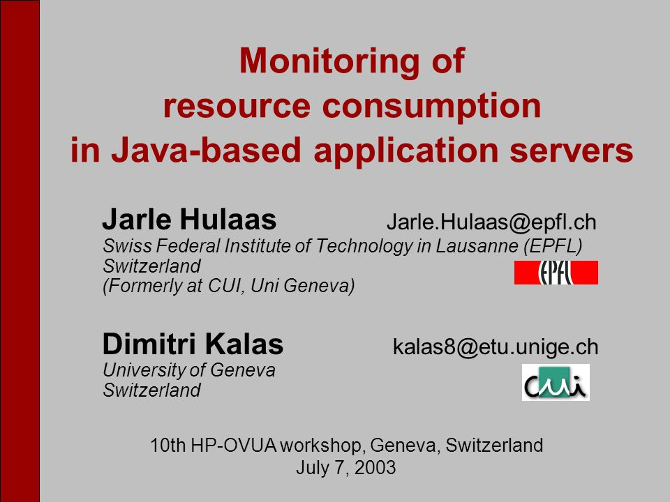 Jarle Hulaas Jarle.Hulaas@epfl.ch Swiss Federal Institute of Technology in Lausanne (EPFL) Switzerland (Formerly at CUI, Uni Geneva) Dimitri Kalas kalas8@etu.unige.ch University of Geneva Switzerland Monitoring of resource consumption in Java-based application servers 10th HP-OVUA workshop, Geneva, Switzerland July 7, 2003