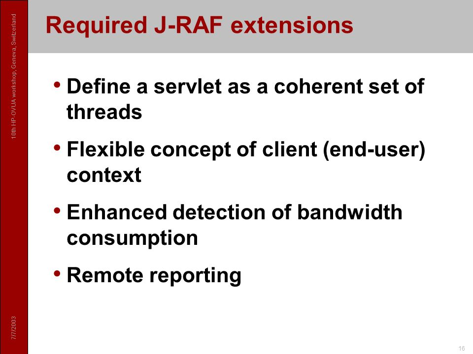 7/7/2003 10th HP-OVUA workshop, Geneva, Switzerland 16 Required J-RAF extensions Define a servlet as a coherent set of threads Flexible concept of client (end-user) context Enhanced detection of bandwidth consumption Remote reporting