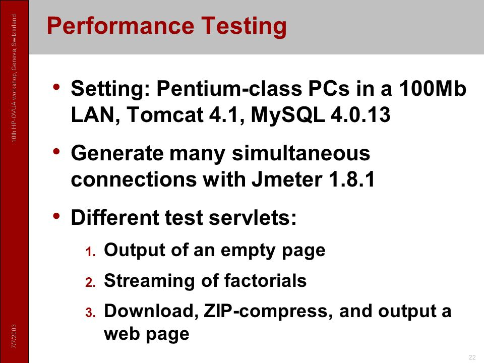 7/7/2003 10th HP-OVUA workshop, Geneva, Switzerland 22 Performance Testing Setting: Pentium-class PCs in a 100Mb LAN, Tomcat 4.1, MySQL 4.0.13 Generate many simultaneous connections with Jmeter 1.8.1 Different test servlets: 1.