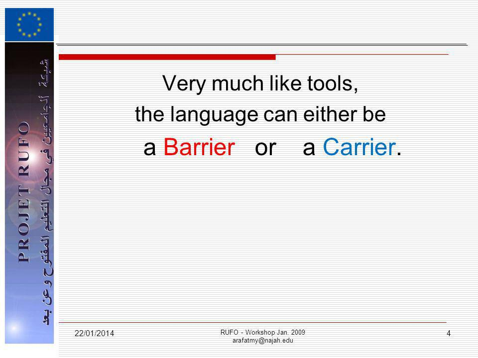 Very much like tools, the language can either be a Barrier or a Carrier. 22/01/2014 RUFO - Workshop Jan. 2009 arafatmy@najah.edu 4
