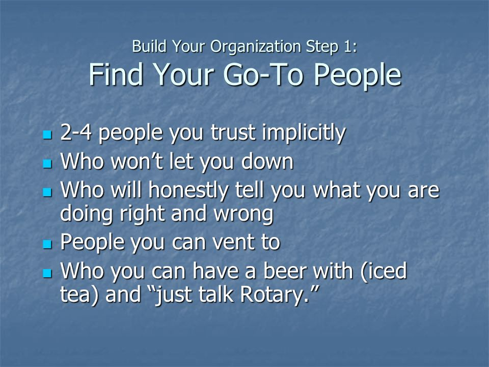 Build Your Organization Step 1: Find Your Go-To People 2-4 people you trust implicitly 2-4 people you trust implicitly Who wont let you down Who wont