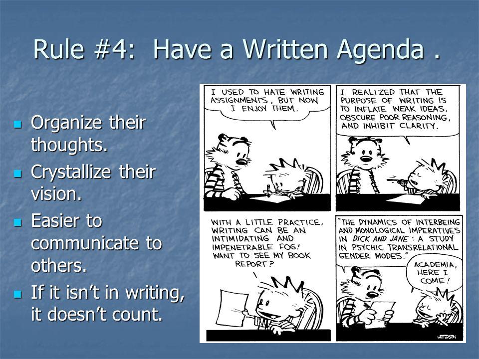 Rule #4: Have a Written Agenda. Organize their thoughts. Organize their thoughts. Crystallize their vision. Crystallize their vision. Easier to commun