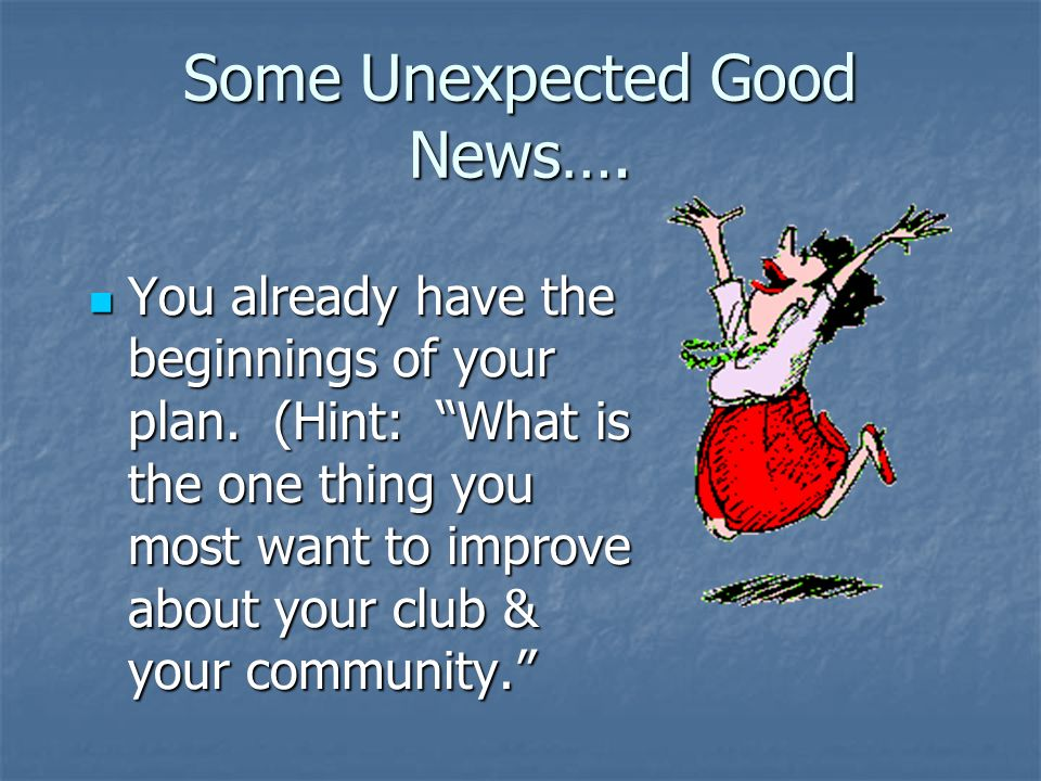 Some Unexpected Good News…. You already have the beginnings of your plan. (Hint: What is the one thing you most want to improve about your club & your