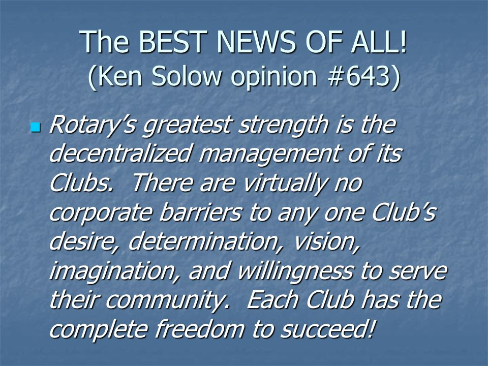The BEST NEWS OF ALL! (Ken Solow opinion #643) Rotarys greatest strength is the decentralized management of its Clubs. There are virtually no corporat