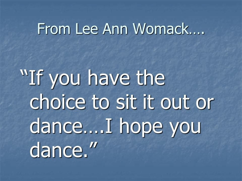 From Lee Ann Womack…. If you have the choice to sit it out or dance….I hope you dance.