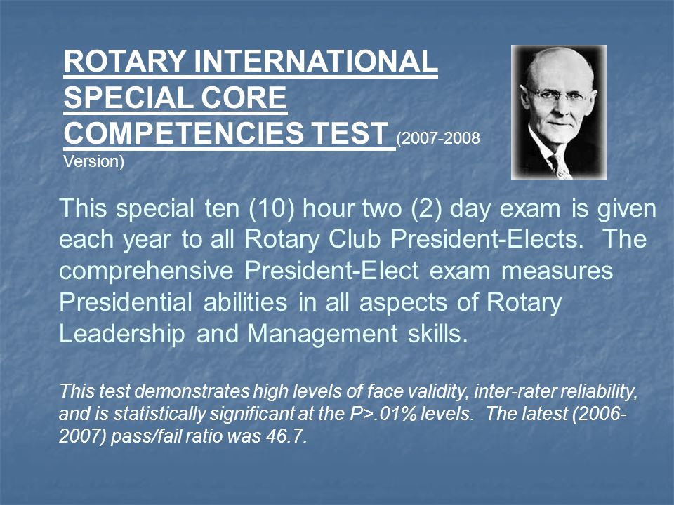 This special ten (10) hour two (2) day exam is given each year to all Rotary Club President-Elects. The comprehensive President-Elect exam measures Pr
