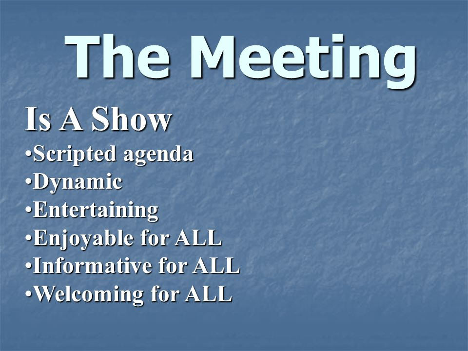 The Meeting Is A Show Scripted agendaScripted agenda DynamicDynamic EntertainingEntertaining Enjoyable for ALLEnjoyable for ALL Informative for ALLInf