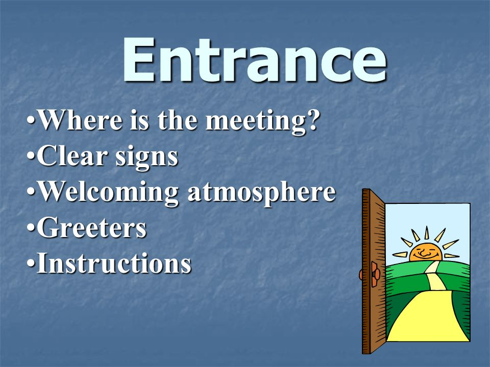 Entrance Where is the meeting?Where is the meeting? Clear signsClear signs Welcoming atmosphereWelcoming atmosphere GreetersGreeters InstructionsInstr