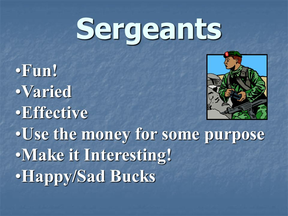 Sergeants Fun!Fun! VariedVaried EffectiveEffective Use the money for some purposeUse the money for some purpose Make it Interesting!Make it Interestin