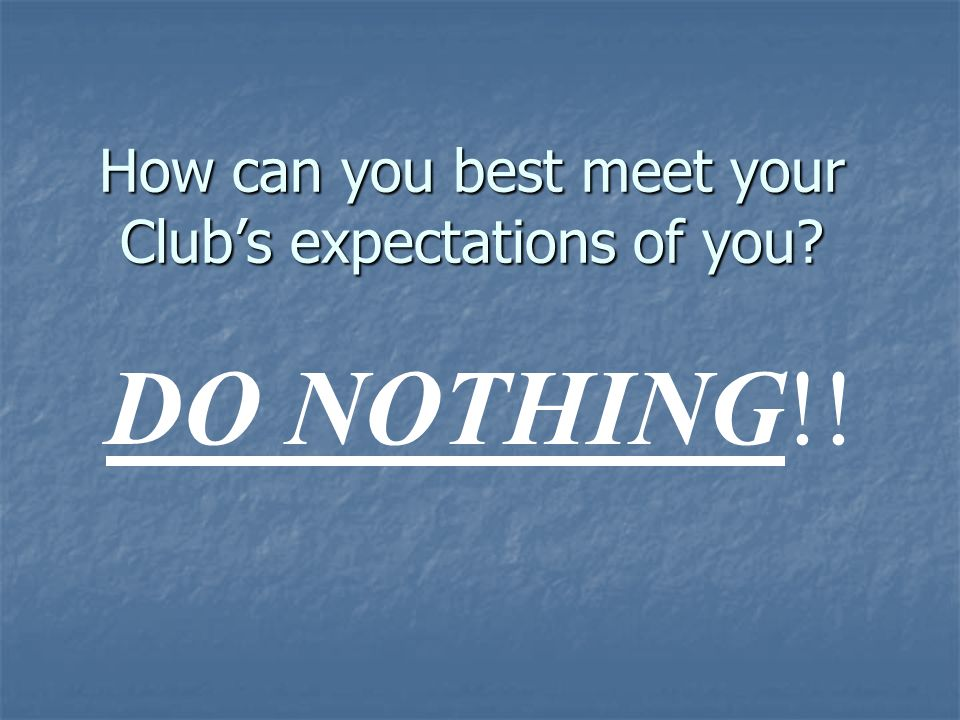 How can you best meet your Clubs expectations of you? DO NOTHING!!