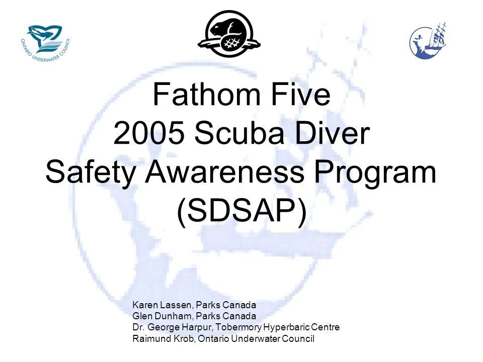 Fathom Five 2005 Scuba Diver Safety Awareness Program (SDSAP) Karen Lassen, Parks Canada Glen Dunham, Parks Canada Dr. George Harpur, Tobermory Hyperb