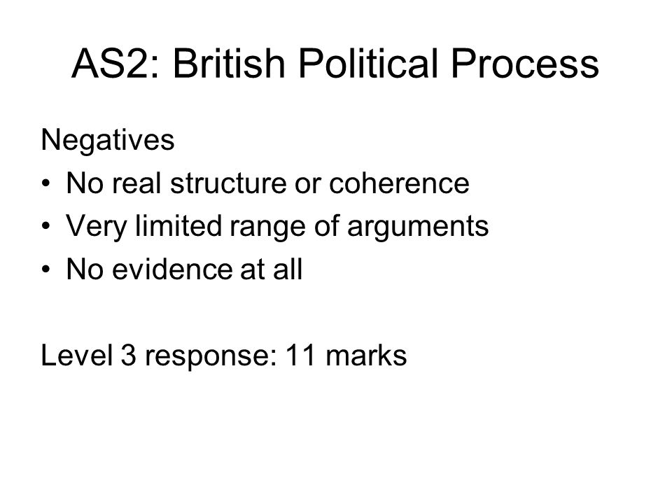 AS2: British Political Process Negatives No real structure or coherence Very limited range of arguments No evidence at all Level 3 response: 11 marks