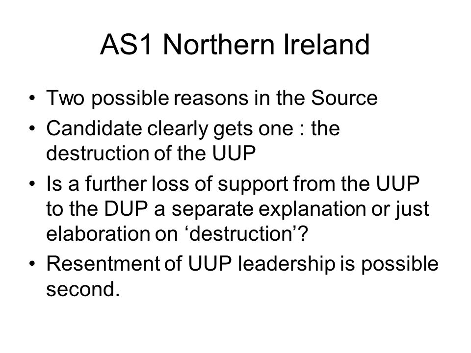 AS1 Northern Ireland Two possible reasons in the Source Candidate clearly gets one : the destruction of the UUP Is a further loss of support from the UUP to the DUP a separate explanation or just elaboration on destruction.
