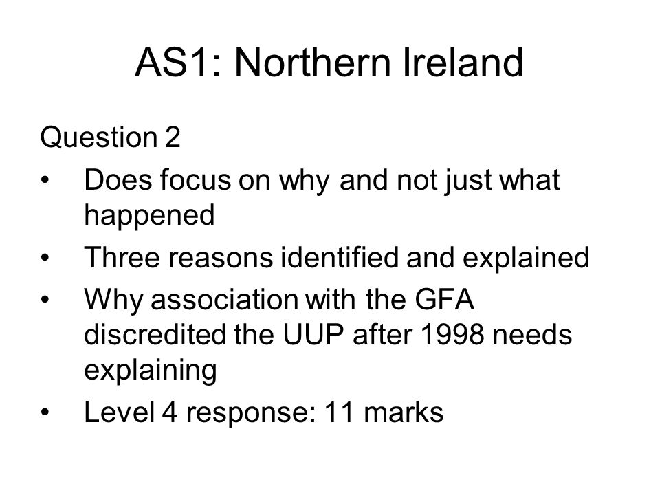 AS1: Northern Ireland Question 2 Does focus on why and not just what happened Three reasons identified and explained Why association with the GFA discredited the UUP after 1998 needs explaining Level 4 response: 11 marks