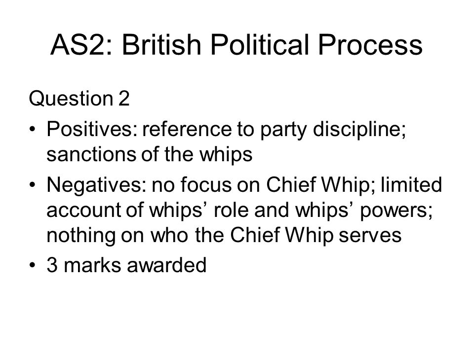 AS2: British Political Process Question 2 Positives: reference to party discipline; sanctions of the whips Negatives: no focus on Chief Whip; limited account of whips role and whips powers; nothing on who the Chief Whip serves 3 marks awarded