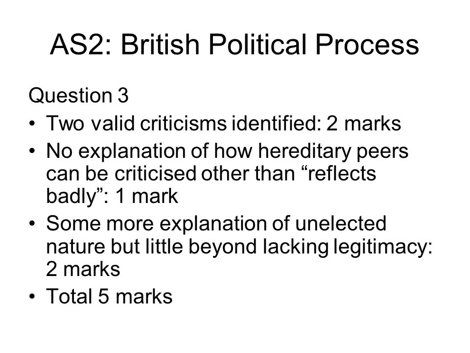 AS2: British Political Process Question 3 Two valid criticisms identified: 2 marks No explanation of how hereditary peers can be criticised other than reflects badly: 1 mark Some more explanation of unelected nature but little beyond lacking legitimacy: 2 marks Total 5 marks