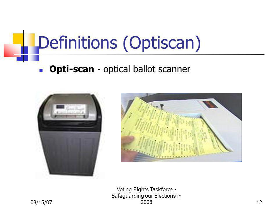 03/15/07 Voting Rights Taskforce - Safeguarding our Elections in 200812 Definitions (Optiscan) Opti-scan - optical ballot scanner