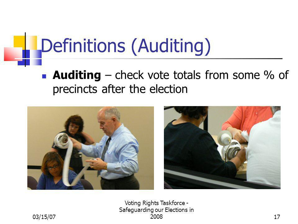 03/15/07 Voting Rights Taskforce - Safeguarding our Elections in 200817 Definitions (Auditing) Auditing – check vote totals from some % of precincts a
