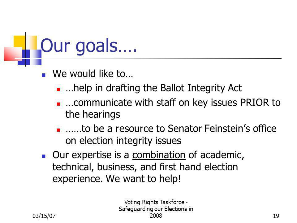 03/15/07 Voting Rights Taskforce - Safeguarding our Elections in 200819 Our goals…. We would like to… …help in drafting the Ballot Integrity Act …comm