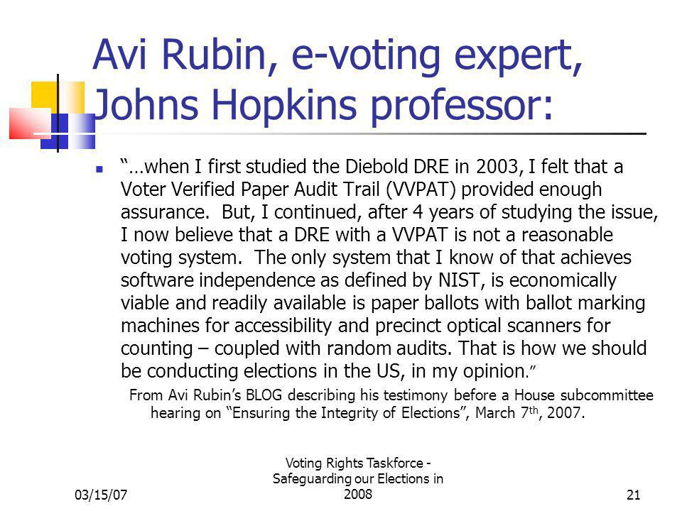 03/15/07 Voting Rights Taskforce - Safeguarding our Elections in 200821 Avi Rubin, e-voting expert, Johns Hopkins professor: …when I first studied the Diebold DRE in 2003, I felt that a Voter Verified Paper Audit Trail (VVPAT) provided enough assurance.