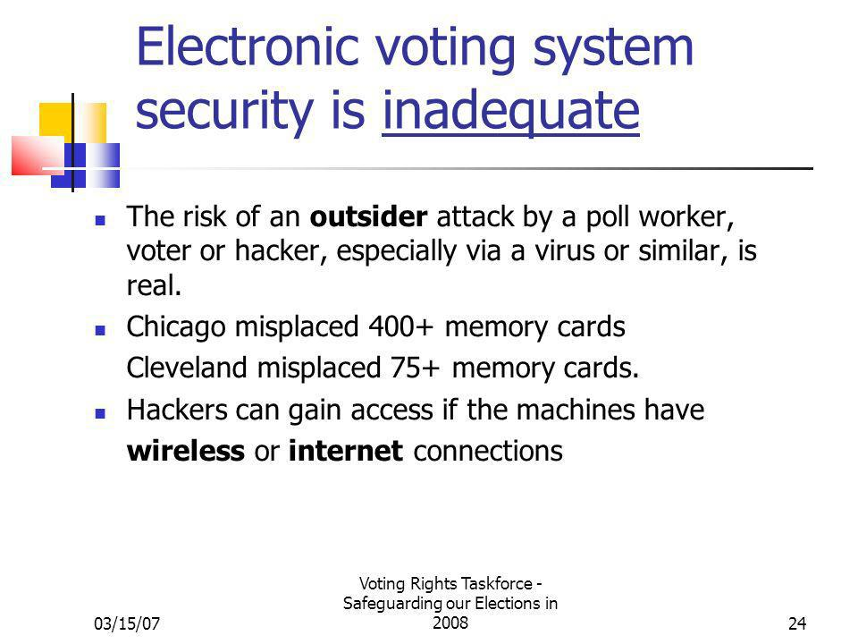03/15/07 Voting Rights Taskforce - Safeguarding our Elections in 200824 Electronic voting system security is inadequate The risk of an outsider attack by a poll worker, voter or hacker, especially via a virus or similar, is real.