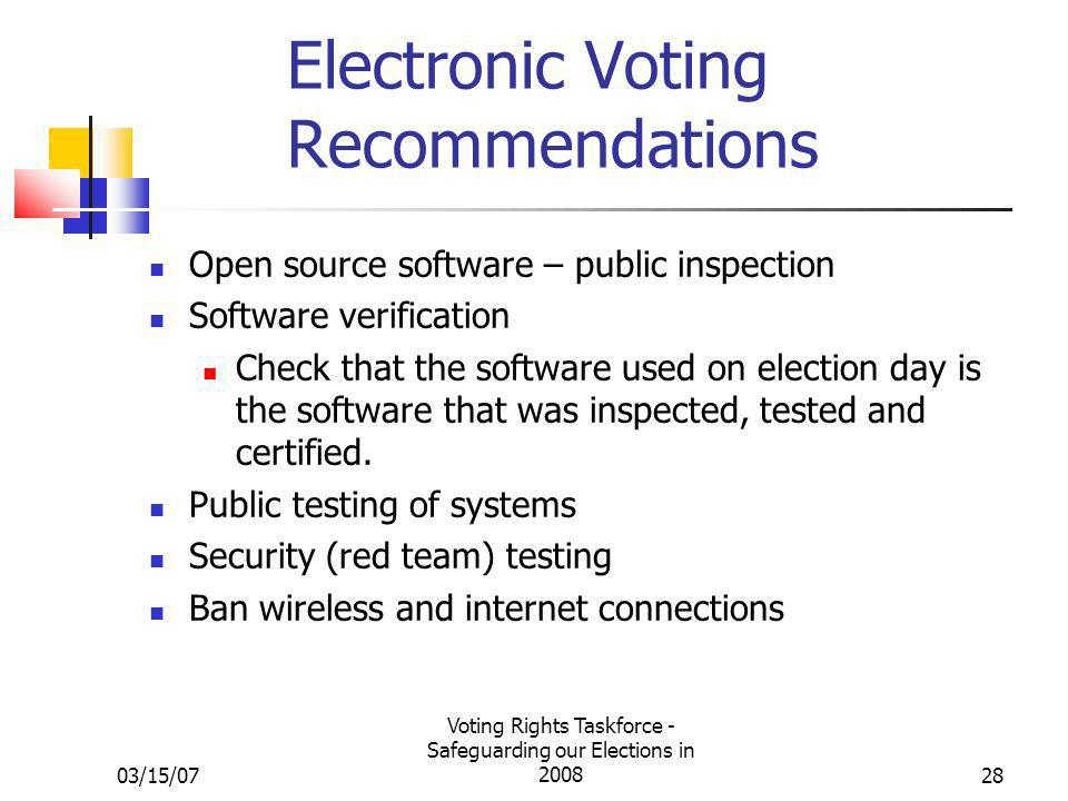03/15/07 Voting Rights Taskforce - Safeguarding our Elections in 200828 Electronic Voting Recommendations Open source software – public inspection Software verification Check that the software used on election day is the software that was inspected, tested and certified.