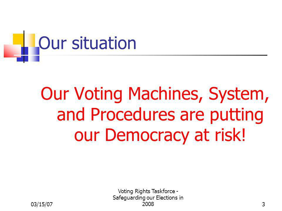 03/15/07 Voting Rights Taskforce - Safeguarding our Elections in 20083 Our situation Our Voting Machines, System, and Procedures are putting our Democ