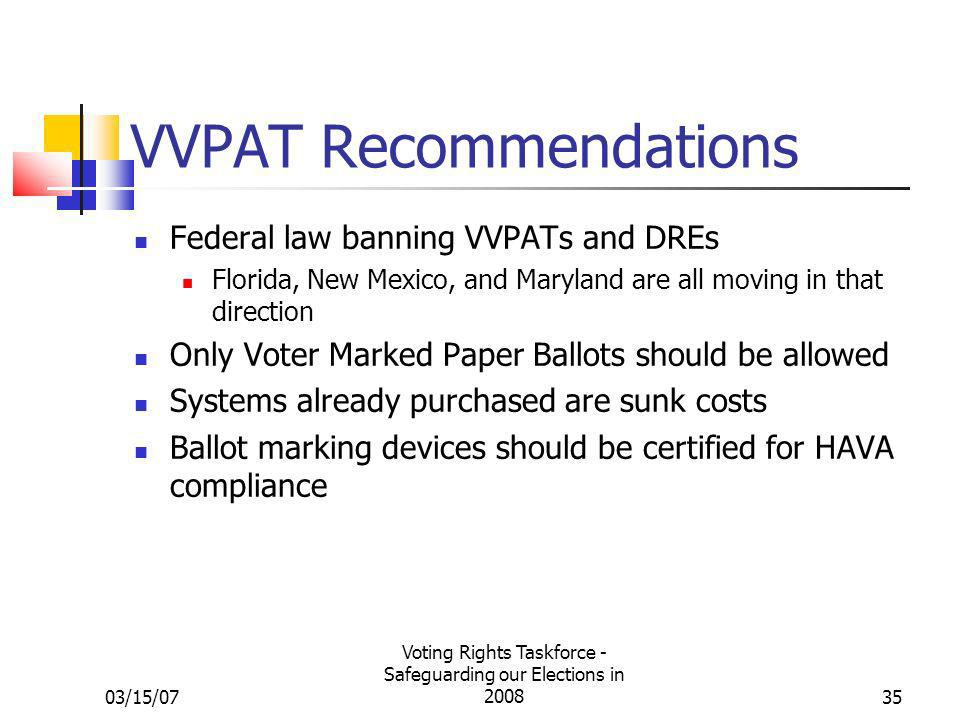 03/15/07 Voting Rights Taskforce - Safeguarding our Elections in 200835 VVPAT Recommendations Federal law banning VVPATs and DREs Florida, New Mexico, and Maryland are all moving in that direction Only Voter Marked Paper Ballots should be allowed Systems already purchased are sunk costs Ballot marking devices should be certified for HAVA compliance