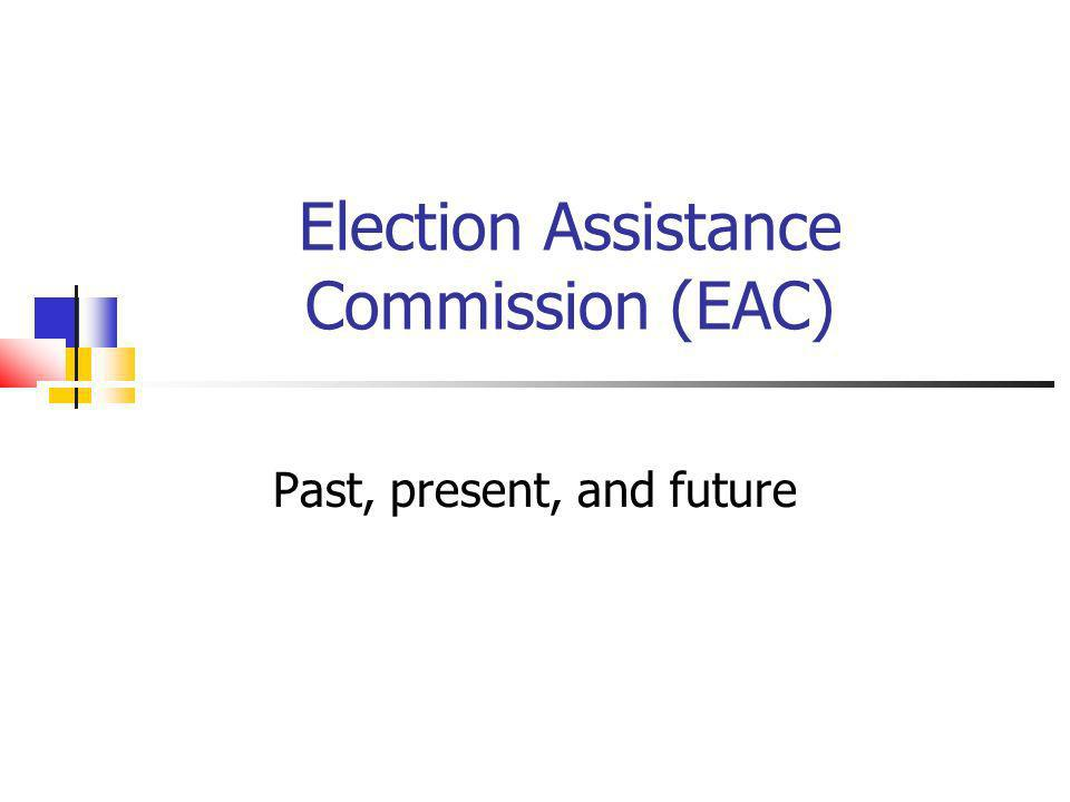 Election Assistance Commission (EAC) Past, present, and future