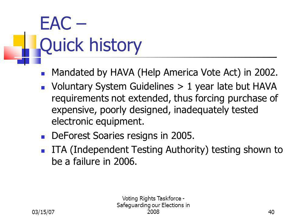03/15/07 Voting Rights Taskforce - Safeguarding our Elections in 200840 EAC – Quick history Mandated by HAVA (Help America Vote Act) in 2002. Voluntar