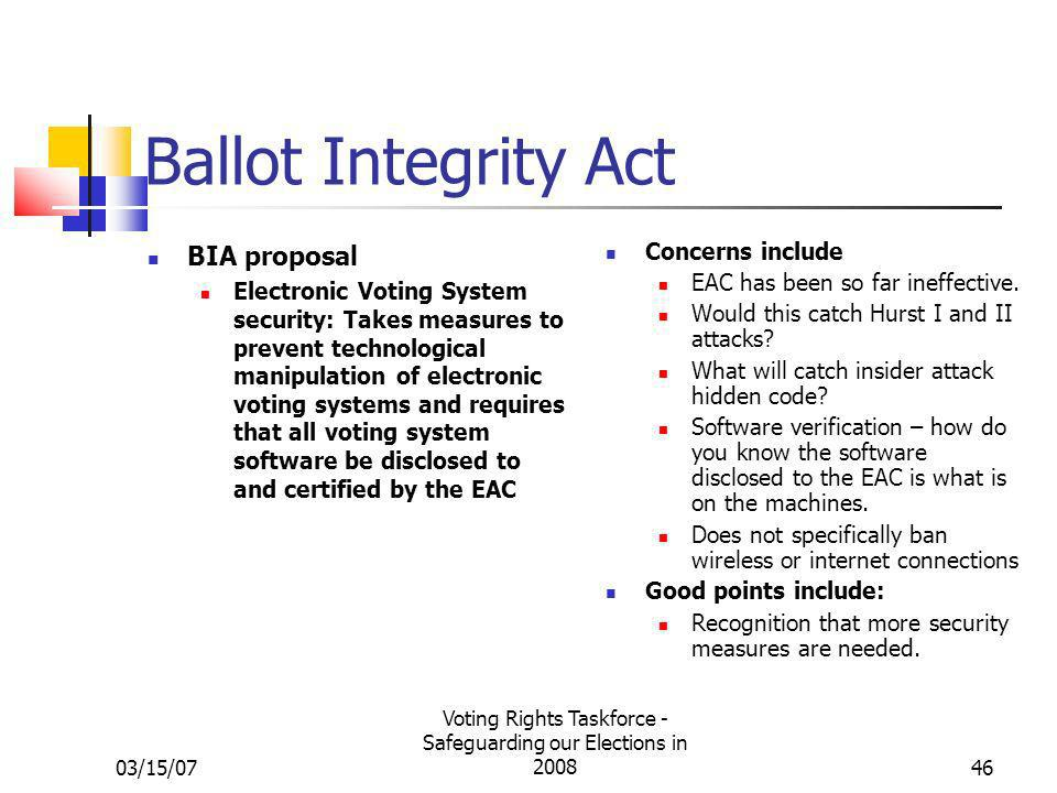 03/15/07 Voting Rights Taskforce - Safeguarding our Elections in 200846 Ballot Integrity Act BIA proposal Electronic Voting System security: Takes mea