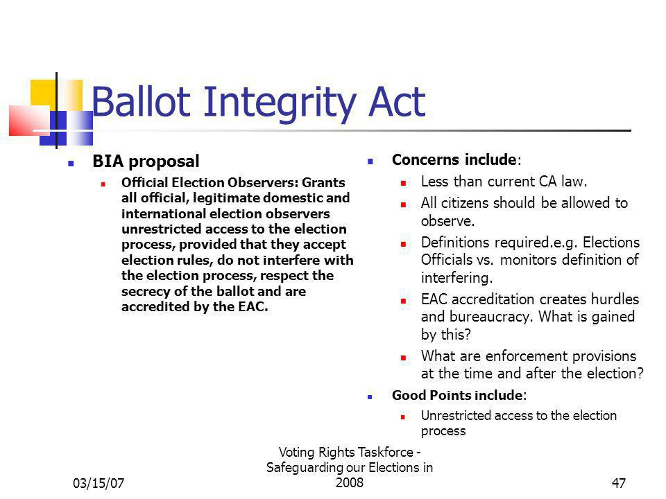 03/15/07 Voting Rights Taskforce - Safeguarding our Elections in 200847 Ballot Integrity Act BIA proposal Official Election Observers: Grants all official, legitimate domestic and international election observers unrestricted access to the election process, provided that they accept election rules, do not interfere with the election process, respect the secrecy of the ballot and are accredited by the EAC.