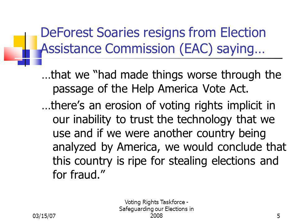 03/15/07 Voting Rights Taskforce - Safeguarding our Elections in 20085 DeForest Soaries resigns from Election Assistance Commission (EAC) saying… …that we had made things worse through the passage of the Help America Vote Act.