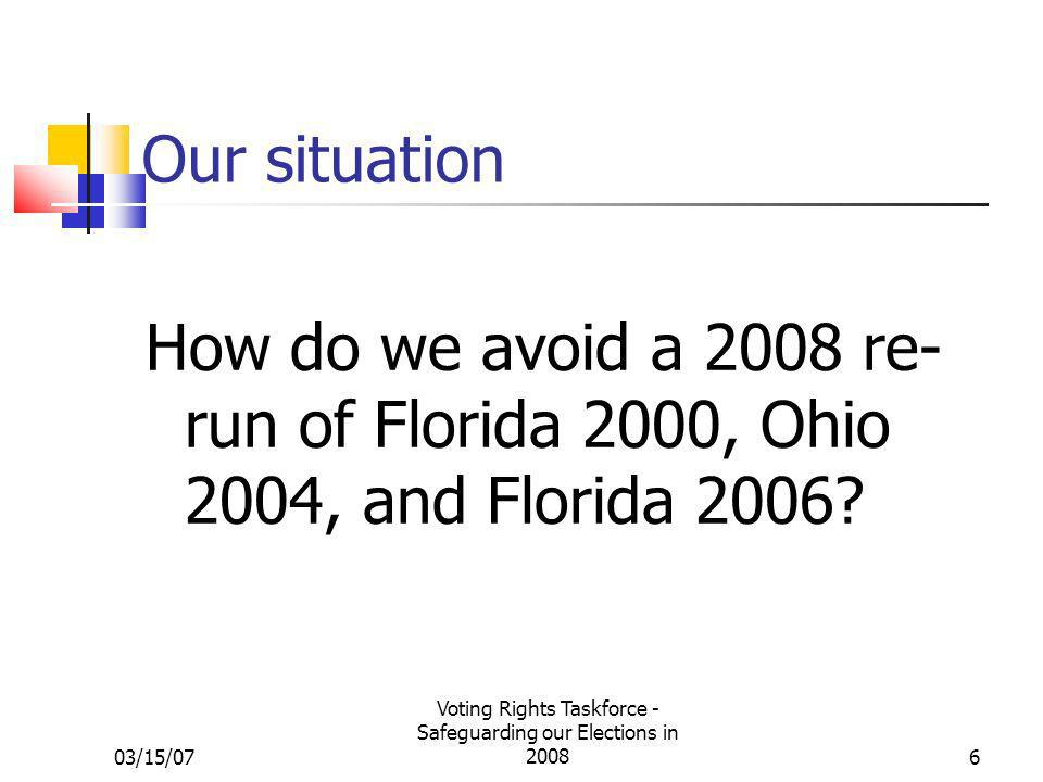 03/15/07 Voting Rights Taskforce - Safeguarding our Elections in 20086 Our situation How do we avoid a 2008 re- run of Florida 2000, Ohio 2004, and Florida 2006?