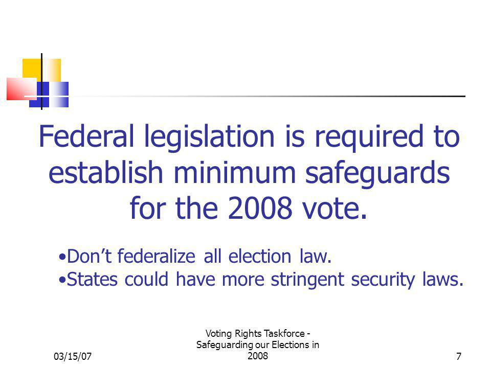 03/15/07 Voting Rights Taskforce - Safeguarding our Elections in 20087 Federal legislation is required to establish minimum safeguards for the 2008 vo