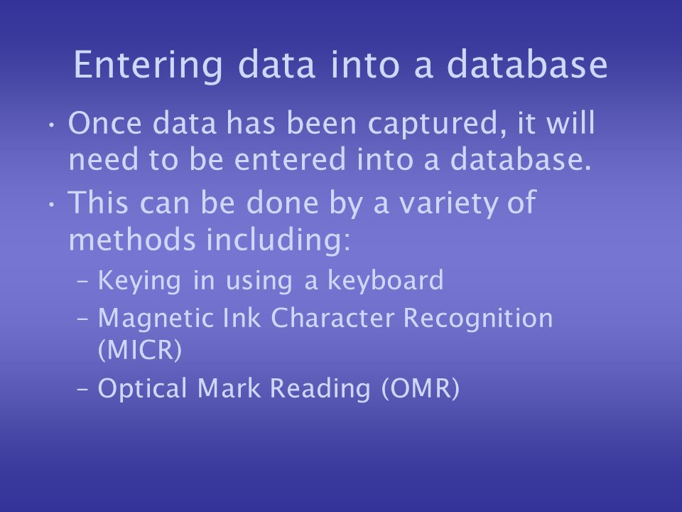 Entering data into a database Once data has been captured, it will need to be entered into a database. This can be done by a variety of methods includ