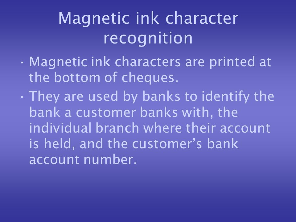 Magnetic ink character recognition Magnetic ink characters are printed at the bottom of cheques. They are used by banks to identify the bank a custome