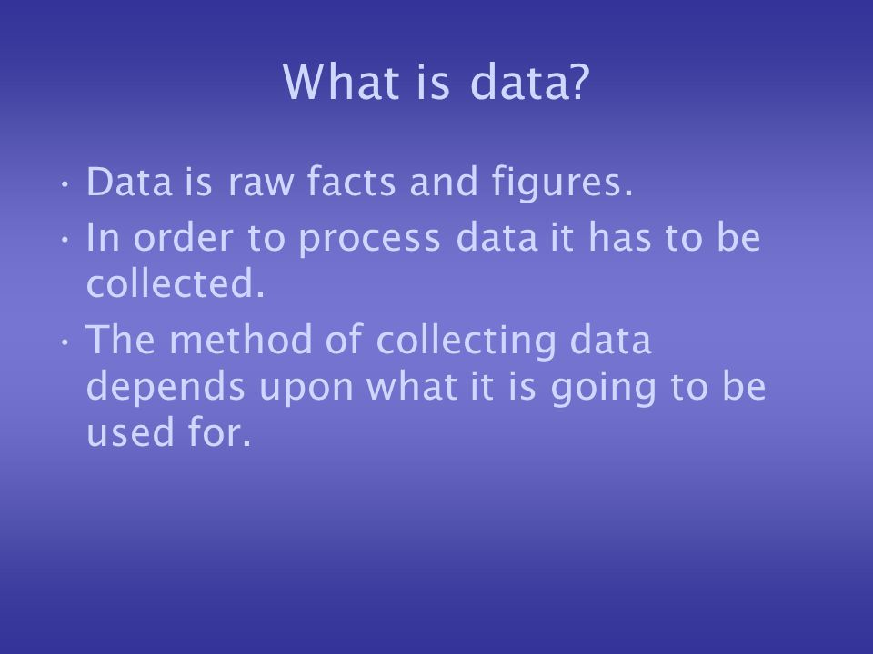 What is data? Data is raw facts and figures. In order to process data it has to be collected. The method of collecting data depends upon what it is go