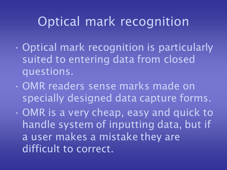 Optical mark recognition Optical mark recognition is particularly suited to entering data from closed questions. OMR readers sense marks made on speci