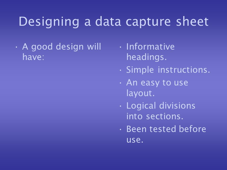 Designing a data capture sheet A good design will have: Informative headings. Simple instructions. An easy to use layout. Logical divisions into secti