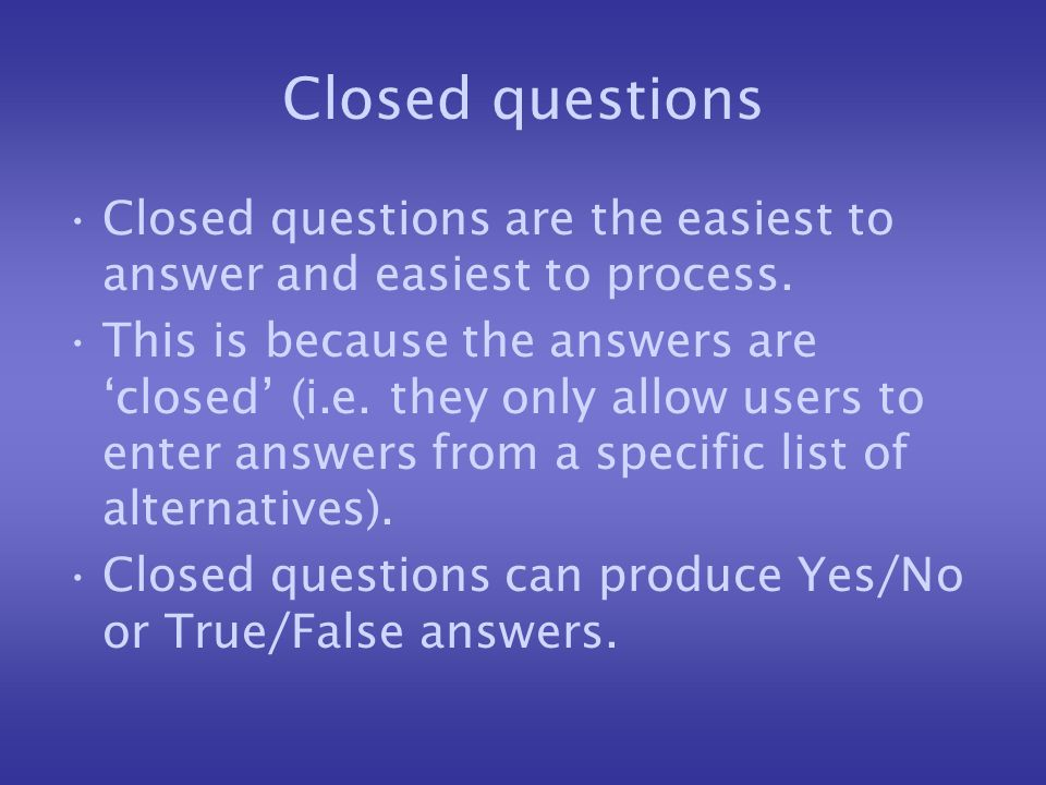 Closed questions Closed questions are the easiest to answer and easiest to process. This is because the answers are closed (i.e. they only allow users
