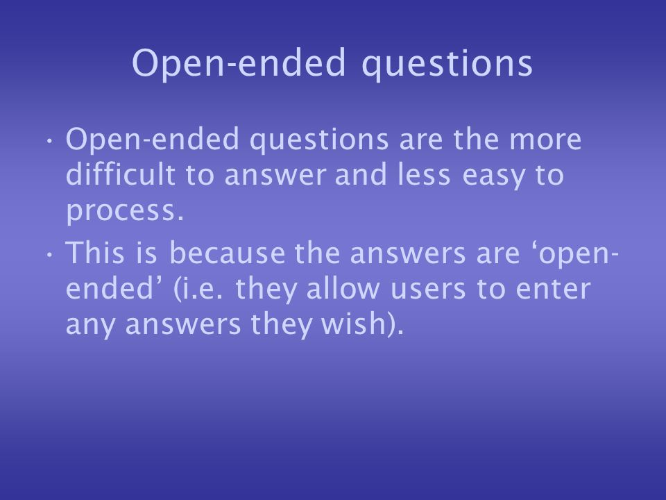 Open-ended questions Open-ended questions are the more difficult to answer and less easy to process. This is because the answers are open- ended (i.e.