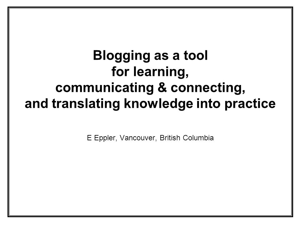 Blogging as a tool for learning, communicating & connecting, and translating knowledge into practice E Eppler, Vancouver, British Columbia