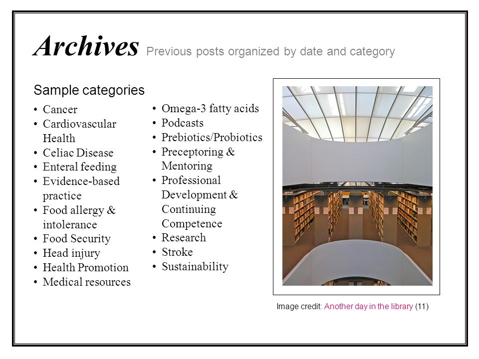Archives Previous posts organized by date and category Sample categories Cancer Cardiovascular Health Celiac Disease Enteral feeding Evidence-based practice Food allergy & intolerance Food Security Head injury Health Promotion Medical resources Image credit: Another day in the library (11) Omega-3 fatty acids Podcasts Prebiotics/Probiotics Preceptoring & Mentoring Professional Development & Continuing Competence Research Stroke Sustainability