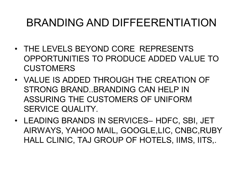 BRANDING AND DIFFEERENTIATION THE LEVELS BEYOND CORE REPRESENTS OPPORTUNITIES TO PRODUCE ADDED VALUE TO CUSTOMERS VALUE IS ADDED THROUGH THE CREATION OF STRONG BRAND..BRANDING CAN HELP IN ASSURING THE CUSTOMERS OF UNIFORM SERVICE QUALITY.