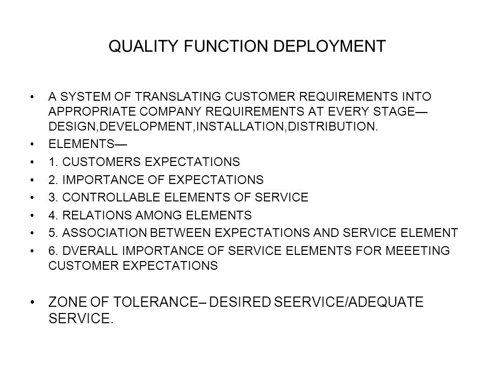 QUALITY FUNCTION DEPLOYMENT A SYSTEM OF TRANSLATING CUSTOMER REQUIREMENTS INTO APPROPRIATE COMPANY REQUIREMENTS AT EVERY STAGE DESIGN,DEVELOPMENT,INSTALLATION,DISTRIBUTION.